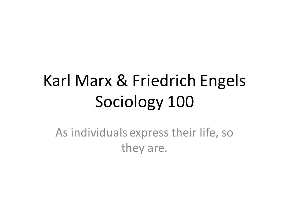 Karl Marx & Friedrich Engels Sociology 100 As individuals express their life, so they are.