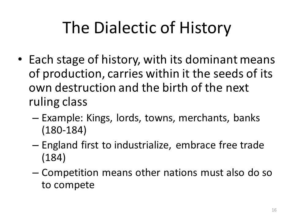 The Dialectic of History Each stage of history, with its dominant means of production, carries within it the seeds of its own destruction and the birt
