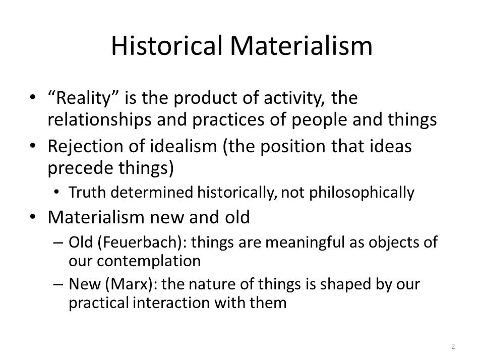 Historical Materialism Reality is the product of activity, the relationships and practices of people and things Rejection of idealism (the position th