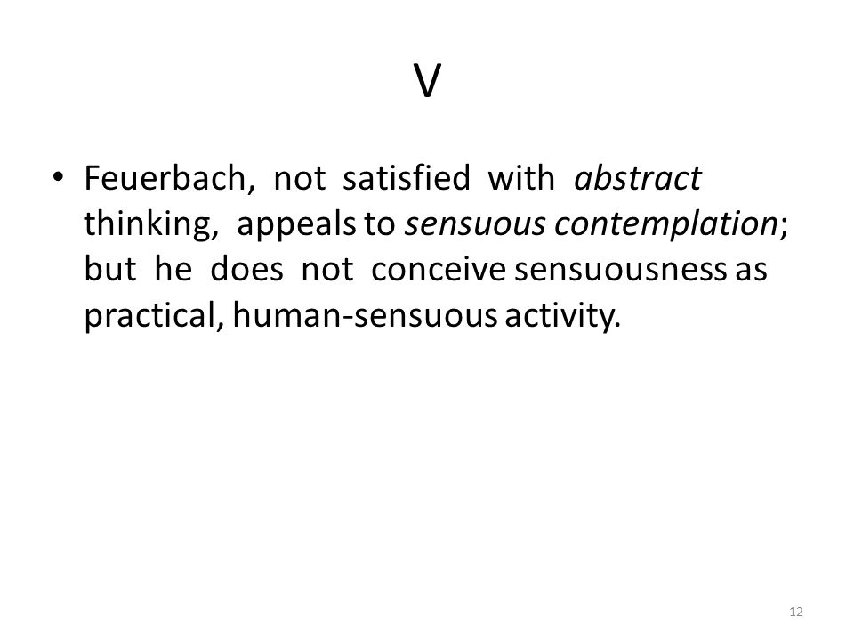 V Feuerbach, not satisfied with abstract thinking, appeals to sensuous contemplation; but he does not conceive sensuousness as practical, human-sensuous activity.