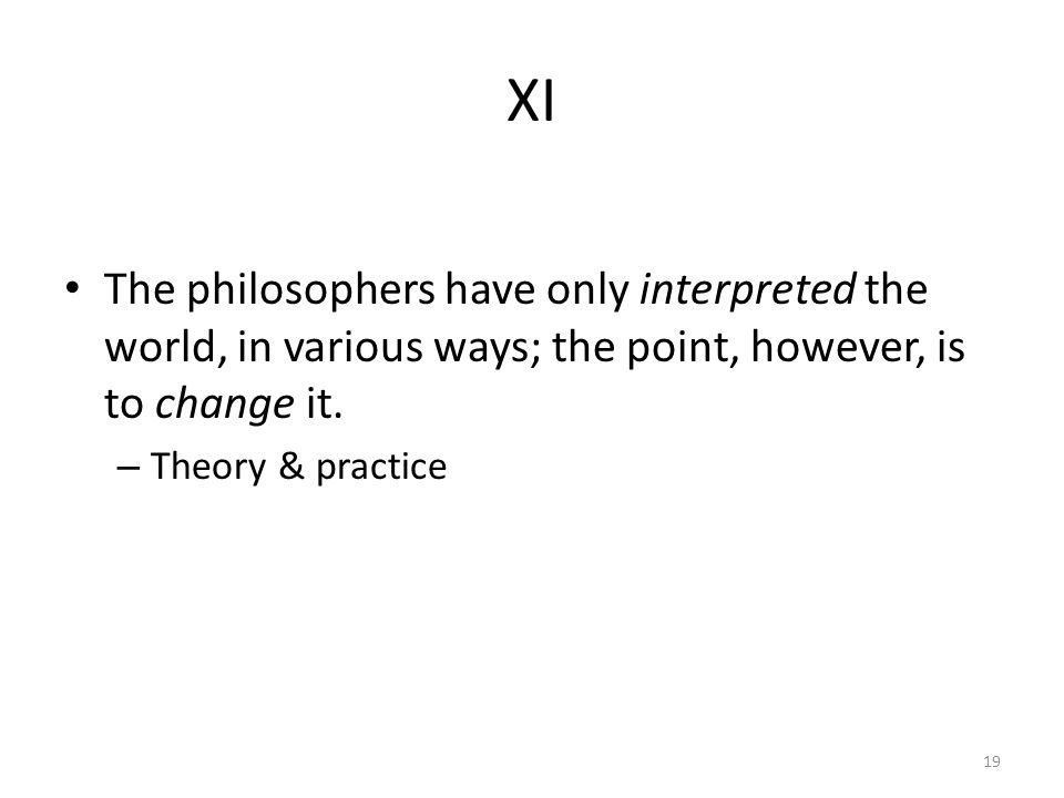 XI The philosophers have only interpreted the world, in various ways; the point, however, is to change it.