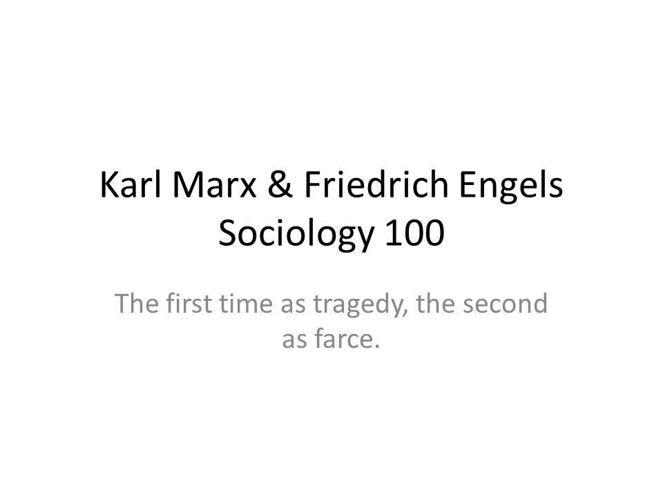 Karl Marx & Friedrich Engels Sociology 100 The first time as tragedy, the second as farce.