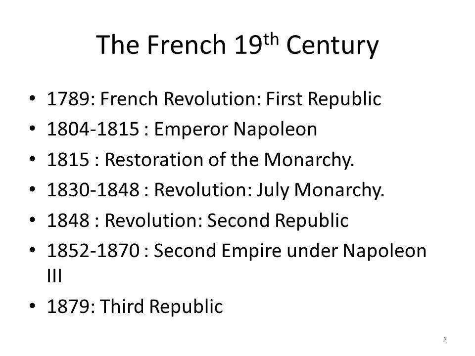 The French 19 th Century 1789: French Revolution: First Republic 1804-1815 : Emperor Napoleon 1815 : Restoration of the Monarchy. 1830-1848 : Revoluti