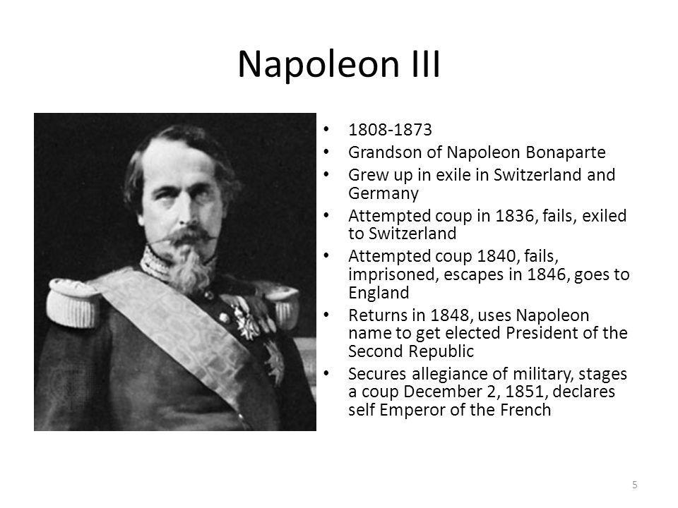 Napoleon III 1808-1873 Grandson of Napoleon Bonaparte Grew up in exile in Switzerland and Germany Attempted coup in 1836, fails, exiled to Switzerland