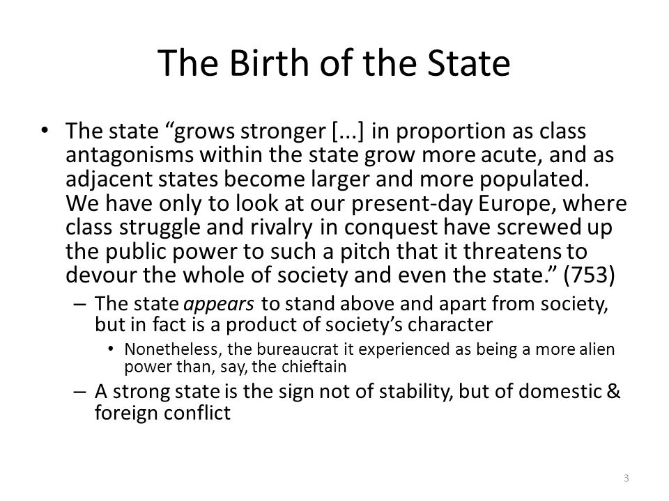 The Birth of the State The state grows stronger [...] in proportion as class antagonisms within the state grow more acute, and as adjacent states become larger and more populated.