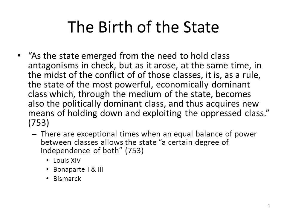 The Birth of the State As the state emerged from the need to hold class antagonisms in check, but as it arose, at the same time, in the midst of the conflict of of those classes, it is, as a rule, the state of the most powerful, economically dominant class which, through the medium of the state, becomes also the politically dominant class, and thus acquires new means of holding down and exploiting the oppressed class.