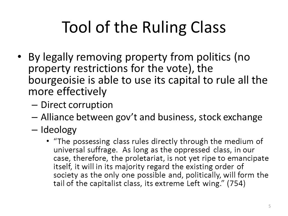 Tool of the Ruling Class By legally removing property from politics (no property restrictions for the vote), the bourgeoisie is able to use its capital to rule all the more effectively – Direct corruption – Alliance between govt and business, stock exchange – Ideology The possessing class rules directly through the medium of universal suffrage.