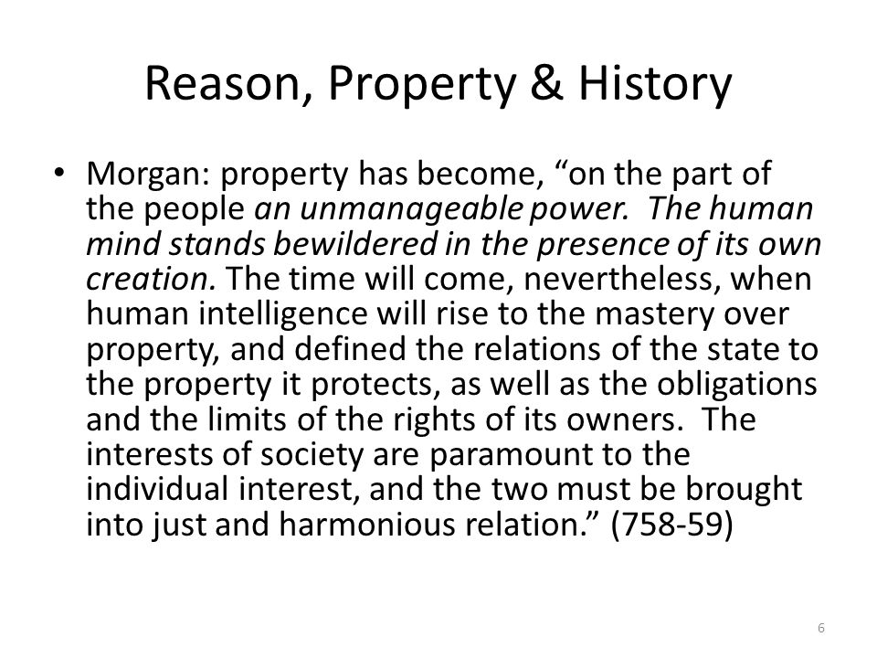 Reason, Property & History Morgan: property has become, on the part of the people an unmanageable power.
