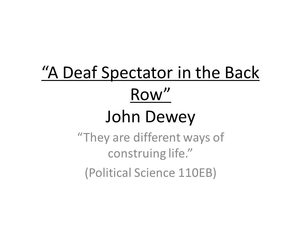 A Deaf Spectator in the Back Row John Dewey They are different ways of construing life.