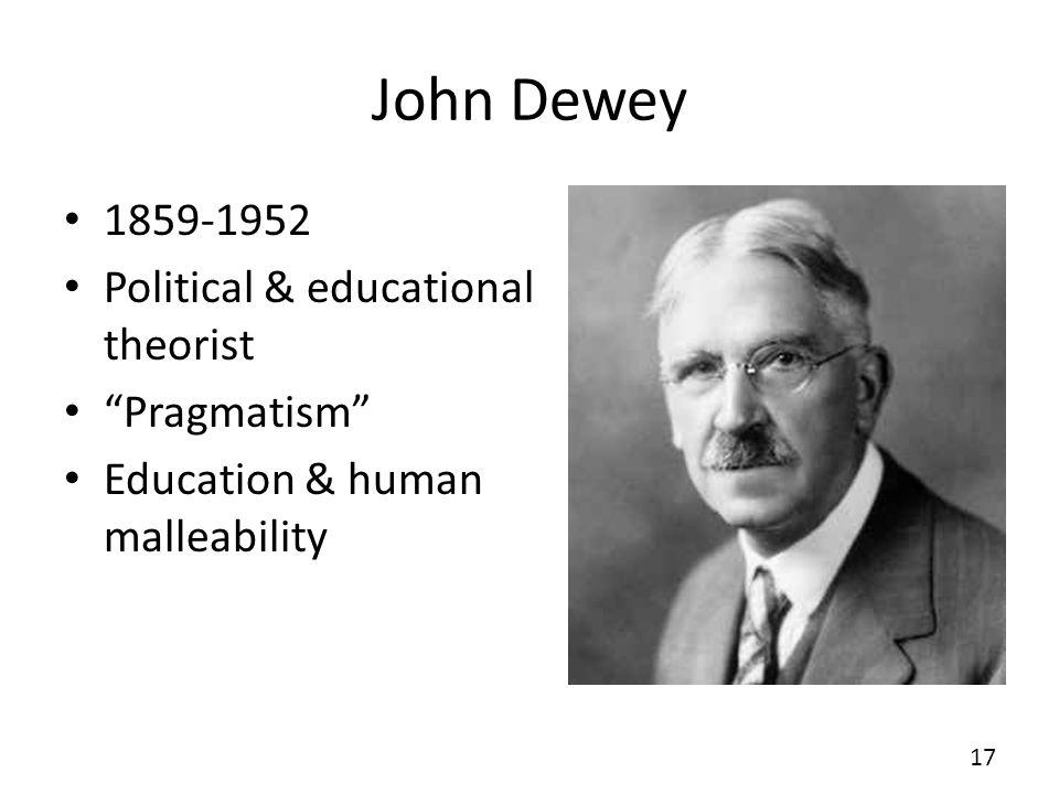 John Dewey 1859-1952 Political & educational theorist Pragmatism Education & human malleability 17