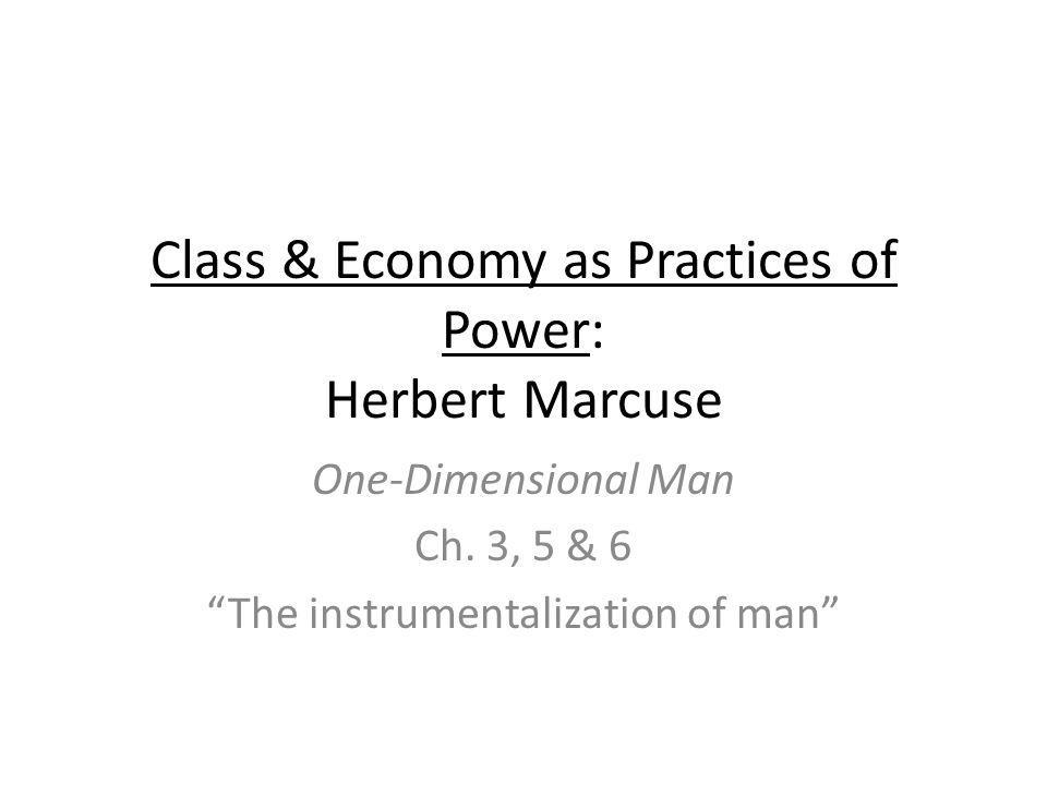 Class & Economy as Practices of Power: Herbert Marcuse One-Dimensional Man Ch.