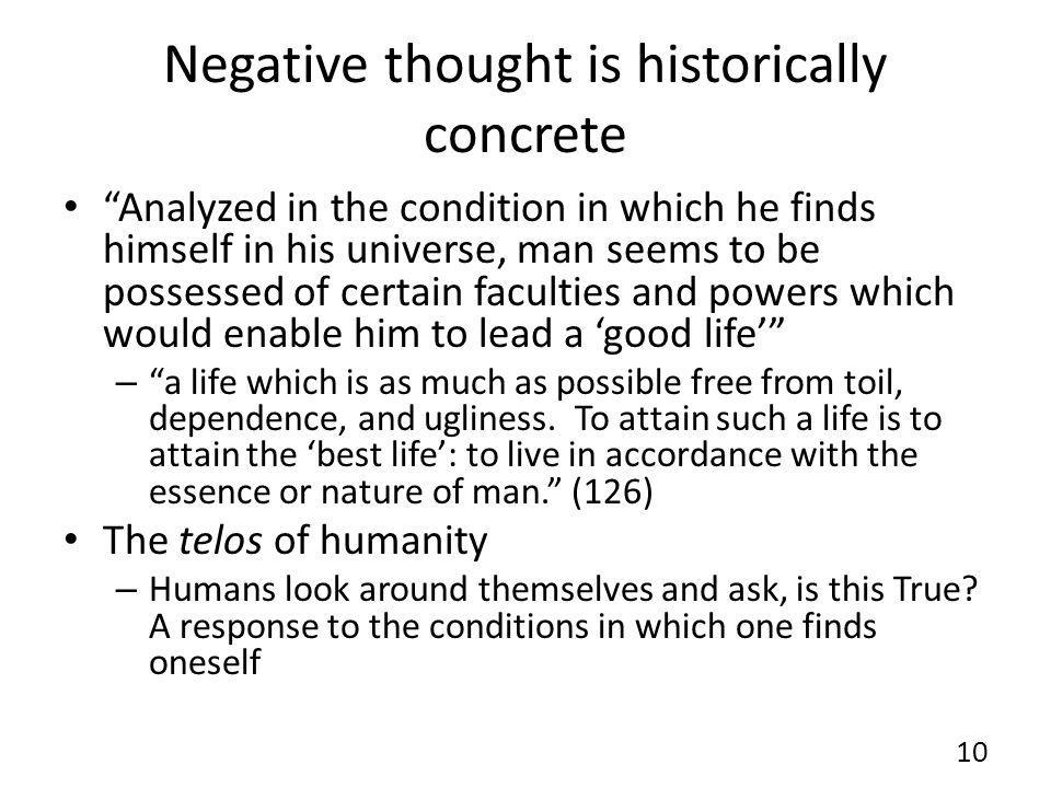 Negative thought is historically concrete Analyzed in the condition in which he finds himself in his universe, man seems to be possessed of certain faculties and powers which would enable him to lead a good life – a life which is as much as possible free from toil, dependence, and ugliness.