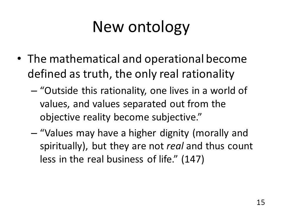 New ontology The mathematical and operational become defined as truth, the only real rationality – Outside this rationality, one lives in a world of values, and values separated out from the objective reality become subjective.