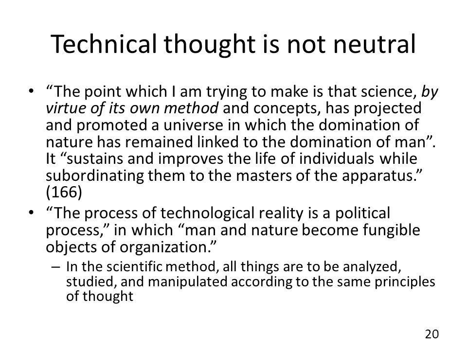 Technical thought is not neutral The point which I am trying to make is that science, by virtue of its own method and concepts, has projected and promoted a universe in which the domination of nature has remained linked to the domination of man.