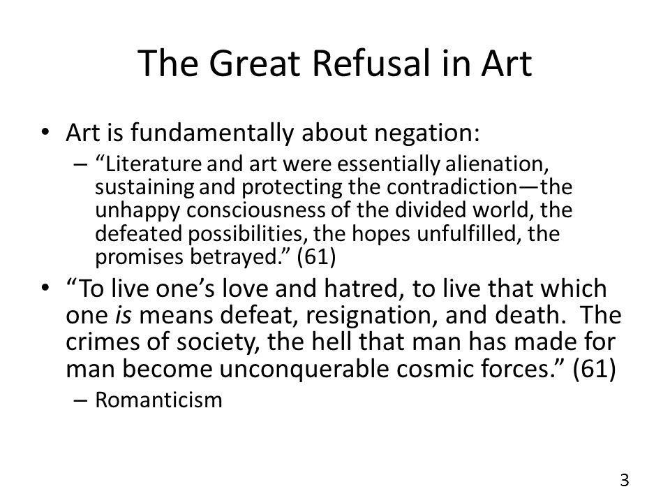 The Great Refusal in Art Art is fundamentally about negation: – Literature and art were essentially alienation, sustaining and protecting the contradictionthe unhappy consciousness of the divided world, the defeated possibilities, the hopes unfulfilled, the promises betrayed.