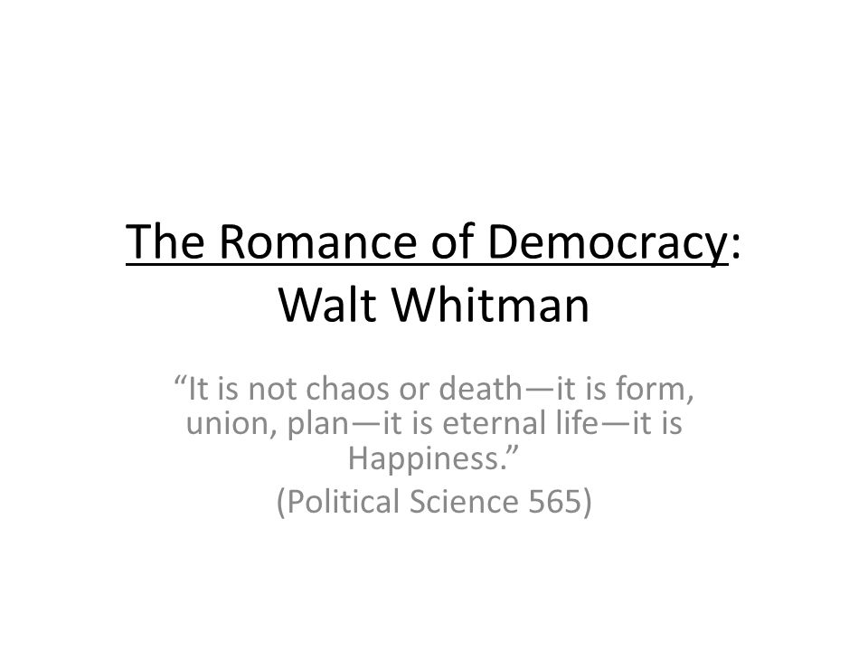 The Romance of Democracy: Walt Whitman It is not chaos or deathit is form, union, planit is eternal lifeit is Happiness.