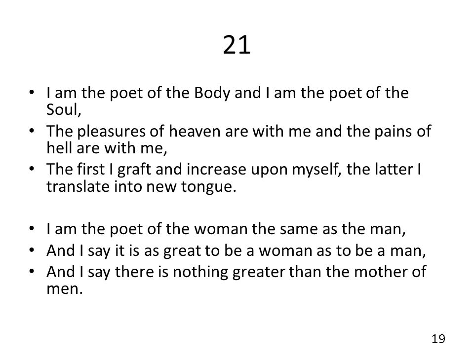 21 I am the poet of the Body and I am the poet of the Soul, The pleasures of heaven are with me and the pains of hell are with me, The first I graft and increase upon myself, the latter I translate into new tongue.