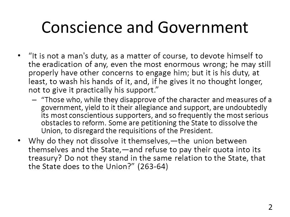 Conscience and Government It is not a man s duty, as a matter of course, to devote himself to the eradication of any, even the most enormous wrong; he may still properly have other concerns to engage him; but it is his duty, at least, to wash his hands of it, and, if he gives it no thought longer, not to give it practically his support.