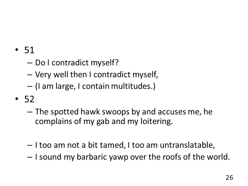 51 – Do I contradict myself? – Very well then I contradict myself, – (I am large, I contain multitudes.) 52 – The spotted hawk swoops by and accuses m