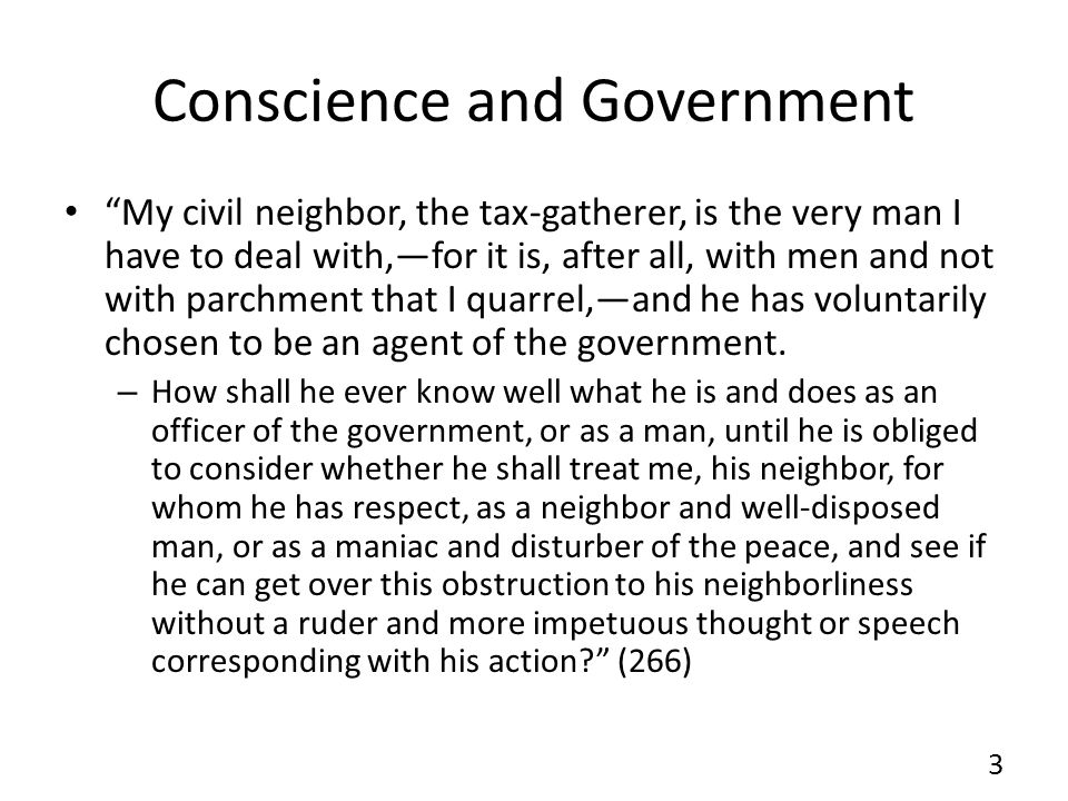 Conscience and Government My civil neighbor, the tax-gatherer, is the very man I have to deal with,for it is, after all, with men and not with parchment that I quarrel,and he has voluntarily chosen to be an agent of the government.