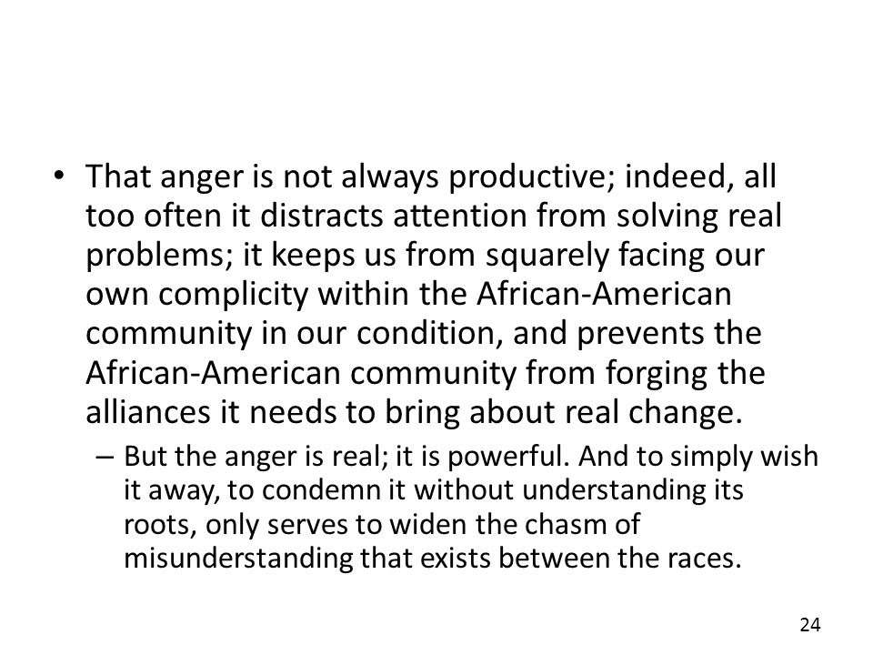 That anger is not always productive; indeed, all too often it distracts attention from solving real problems; it keeps us from squarely facing our own complicity within the African-American community in our condition, and prevents the African-American community from forging the alliances it needs to bring about real change.
