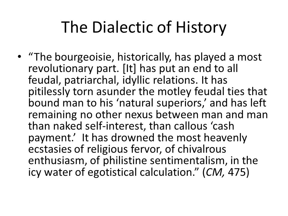 The Dialectic of History The bourgeoisie, historically, has played a most revolutionary part. [It] has put an end to all feudal, patriarchal, idyllic