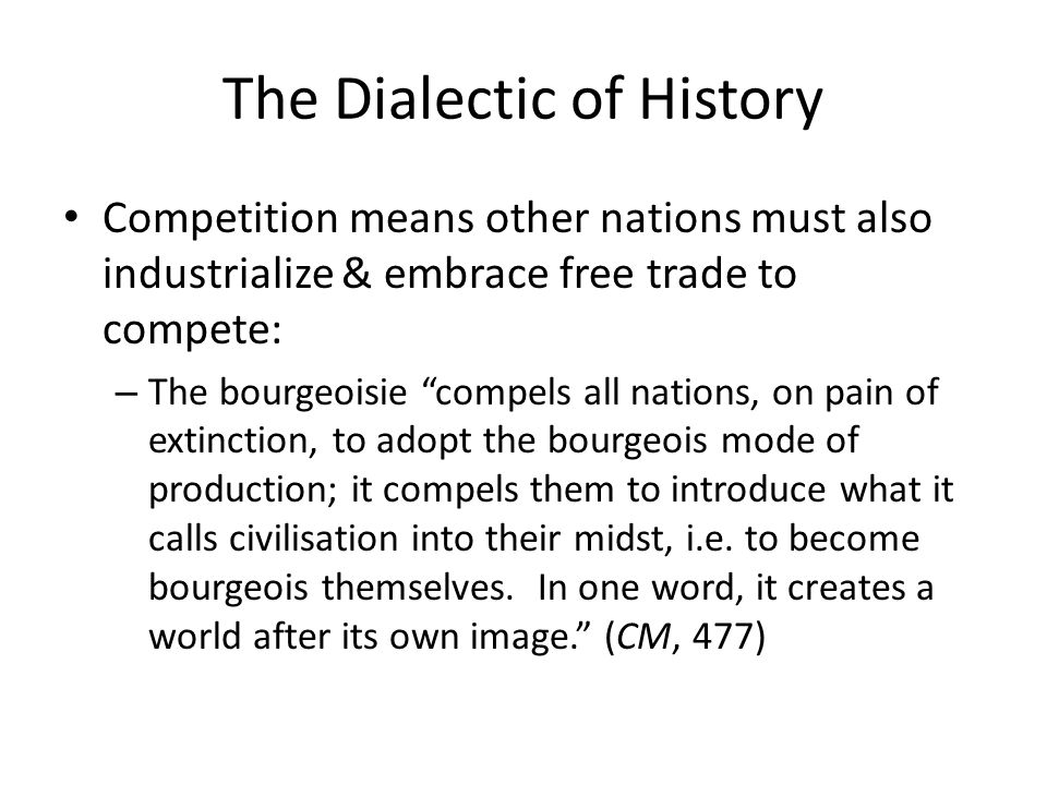 The Dialectic of History Competition means other nations must also industrialize & embrace free trade to compete: – The bourgeoisie compels all nation