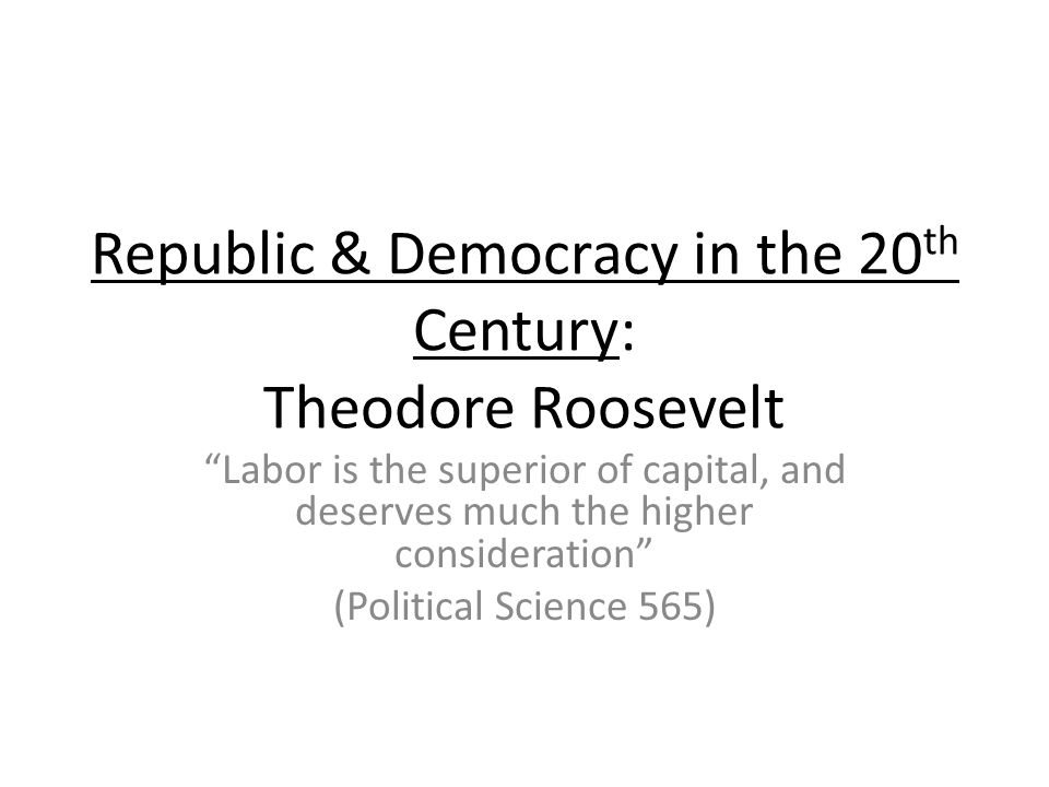 Republic & Democracy in the 20 th Century: Theodore Roosevelt Labor is the superior of capital, and deserves much the higher consideration (Political Science 565)