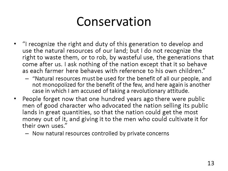 Conservation I recognize the right and duty of this generation to develop and use the natural resources of our land; but I do not recognize the right to waste them, or to rob, by wasteful use, the generations that come after us.