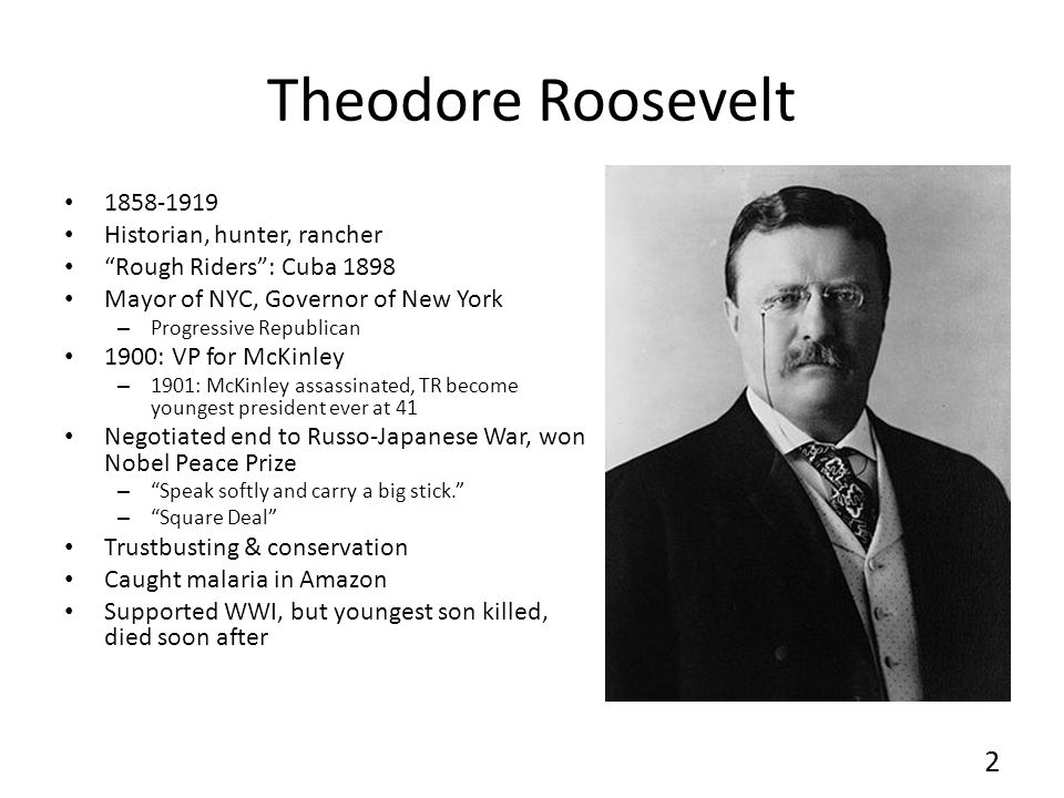 Theodore Roosevelt 1858-1919 Historian, hunter, rancher Rough Riders: Cuba 1898 Mayor of NYC, Governor of New York – Progressive Republican 1900: VP for McKinley – 1901: McKinley assassinated, TR become youngest president ever at 41 Negotiated end to Russo-Japanese War, won Nobel Peace Prize – Speak softly and carry a big stick.