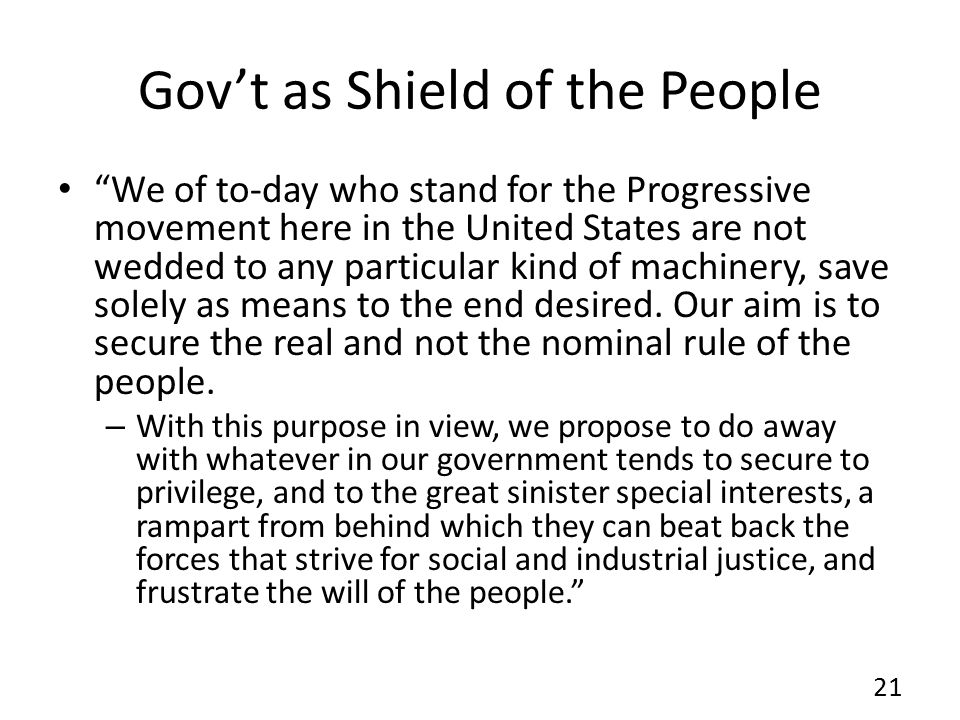 Govt as Shield of the People We of to-day who stand for the Progressive movement here in the United States are not wedded to any particular kind of machinery, save solely as means to the end desired.