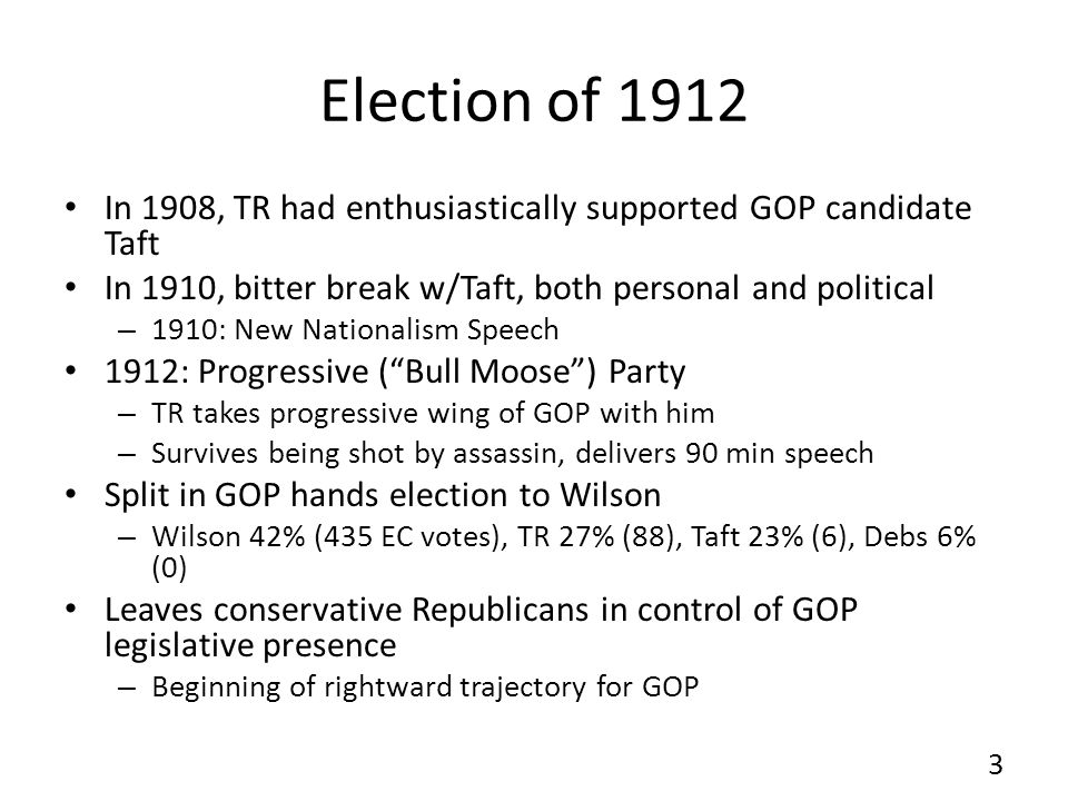 Election of 1912 In 1908, TR had enthusiastically supported GOP candidate Taft In 1910, bitter break w/Taft, both personal and political – 1910: New Nationalism Speech 1912: Progressive (Bull Moose) Party – TR takes progressive wing of GOP with him – Survives being shot by assassin, delivers 90 min speech Split in GOP hands election to Wilson – Wilson 42% (435 EC votes), TR 27% (88), Taft 23% (6), Debs 6% (0) Leaves conservative Republicans in control of GOP legislative presence – Beginning of rightward trajectory for GOP 3