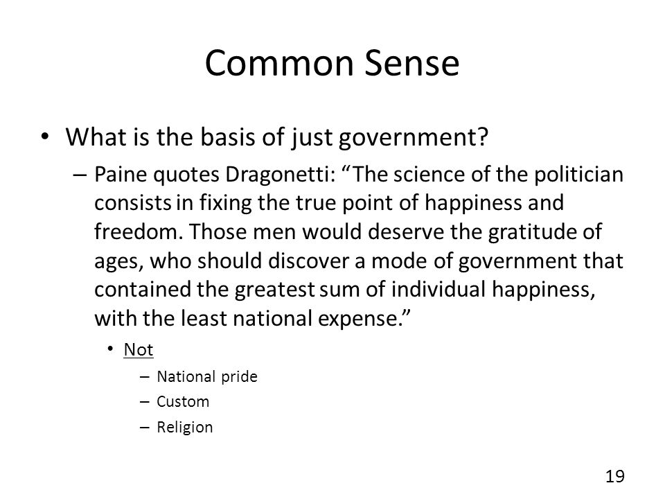 Common Sense What is the basis of just government? – Paine quotes Dragonetti: The science of the politician consists in fixing the true point of happi