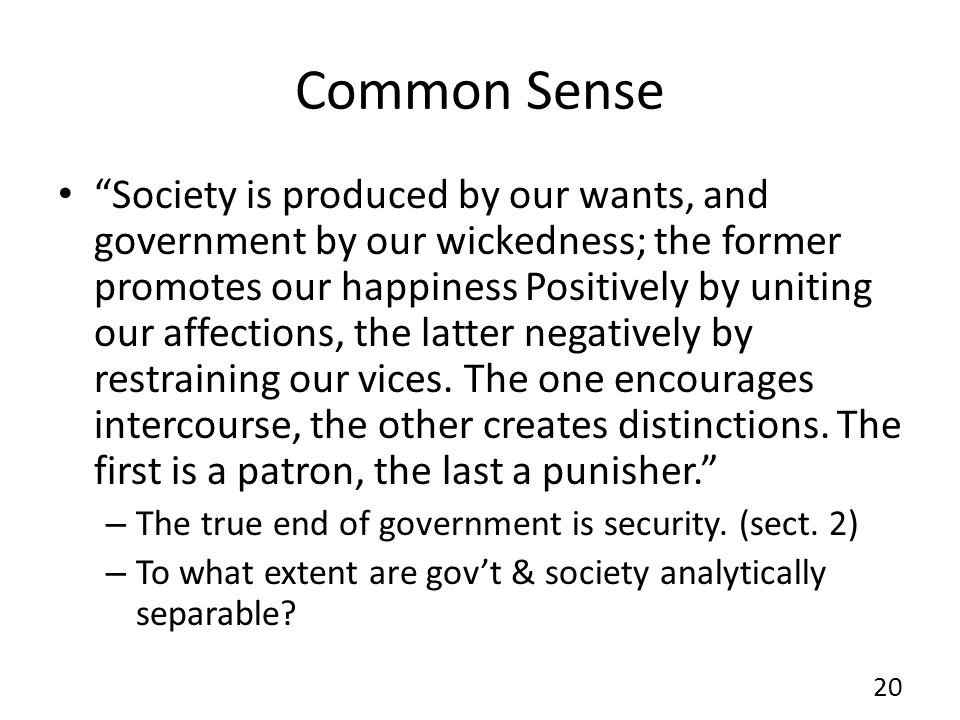 Common Sense Society is produced by our wants, and government by our wickedness; the former promotes our happiness Positively by uniting our affection