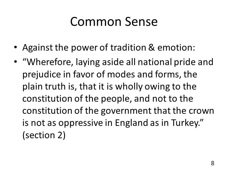 Common Sense Against the influence of interest & bias: – Though I would carefully avoid giving unnecessary offence, yet I am inclined to believe, that all those who espouse the doctrine of reconciliation, may be included within the following descriptions: Interested men, who are not to be trusted; weak men who cannot see; prejudiced men who will not see; and a certain set of moderate men, who think better of the European world than it deserves; and this last class by an ill-judged deliberation, will be the cause of more calamities to this continent than all the other three.