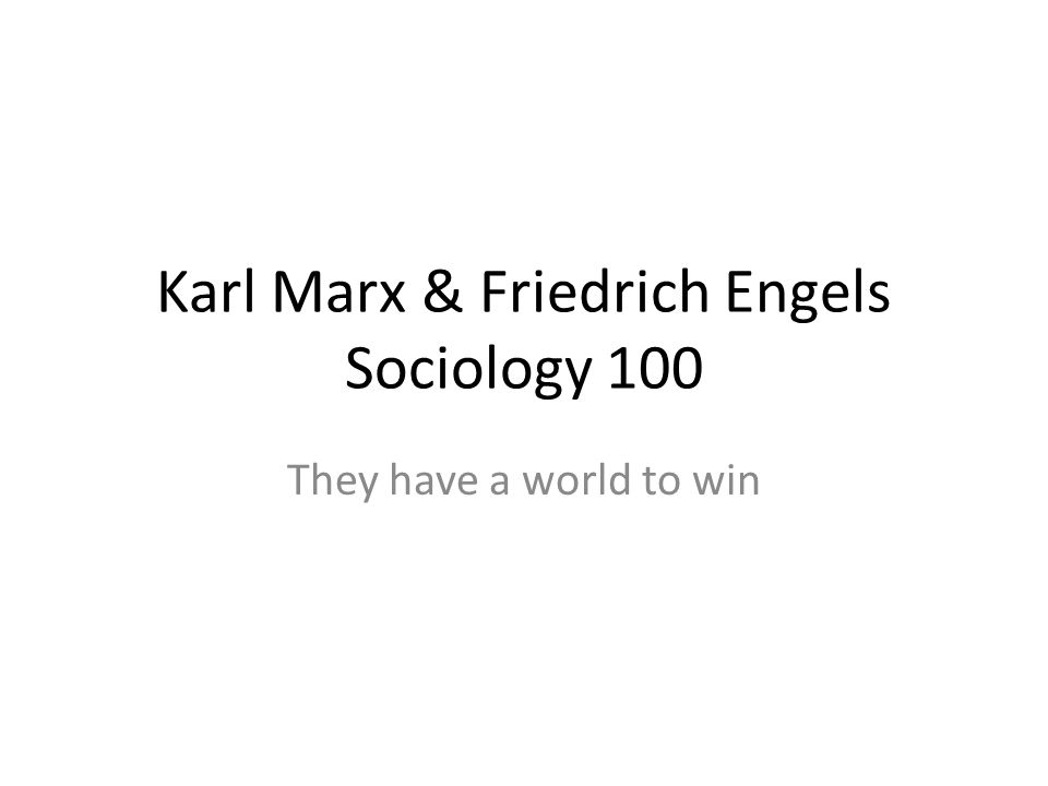 Karl Marx & Friedrich Engels Sociology 100 They have a world to win