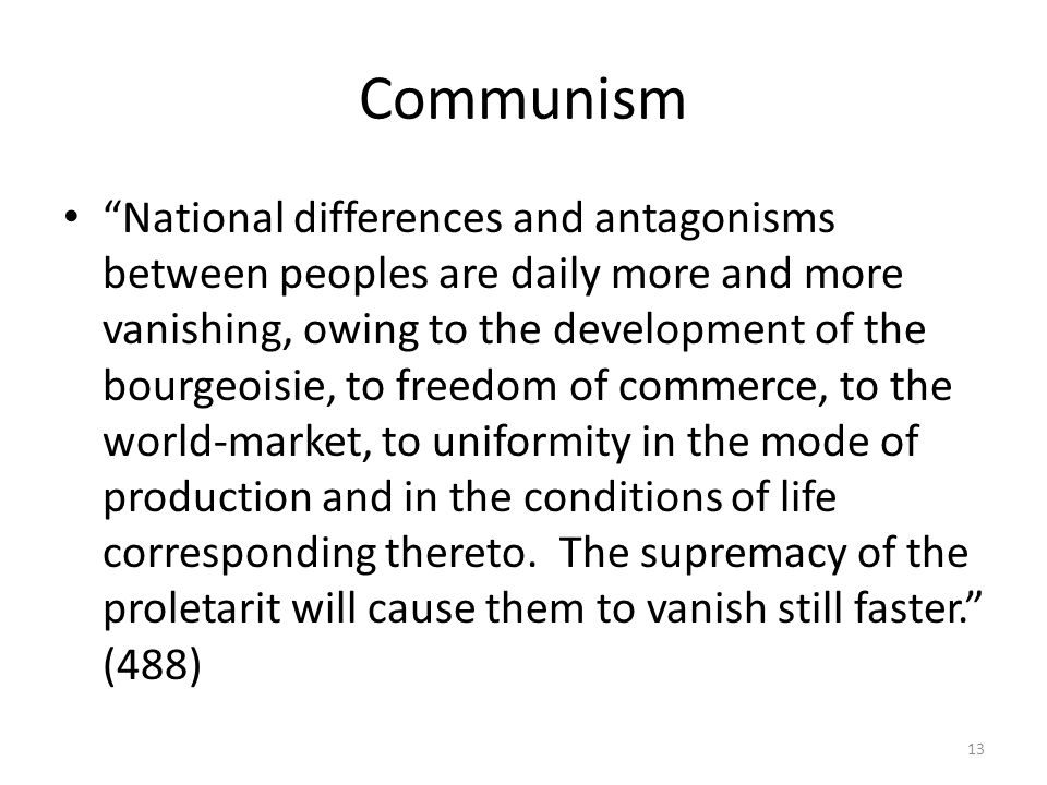 Communism National differences and antagonisms between peoples are daily more and more vanishing, owing to the development of the bourgeoisie, to freedom of commerce, to the world-market, to uniformity in the mode of production and in the conditions of life corresponding thereto.