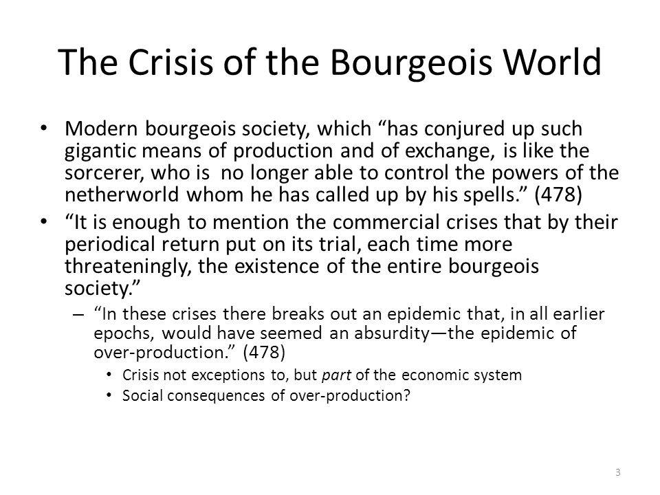 The Crisis of the Bourgeois World Modern bourgeois society, which has conjured up such gigantic means of production and of exchange, is like the sorce