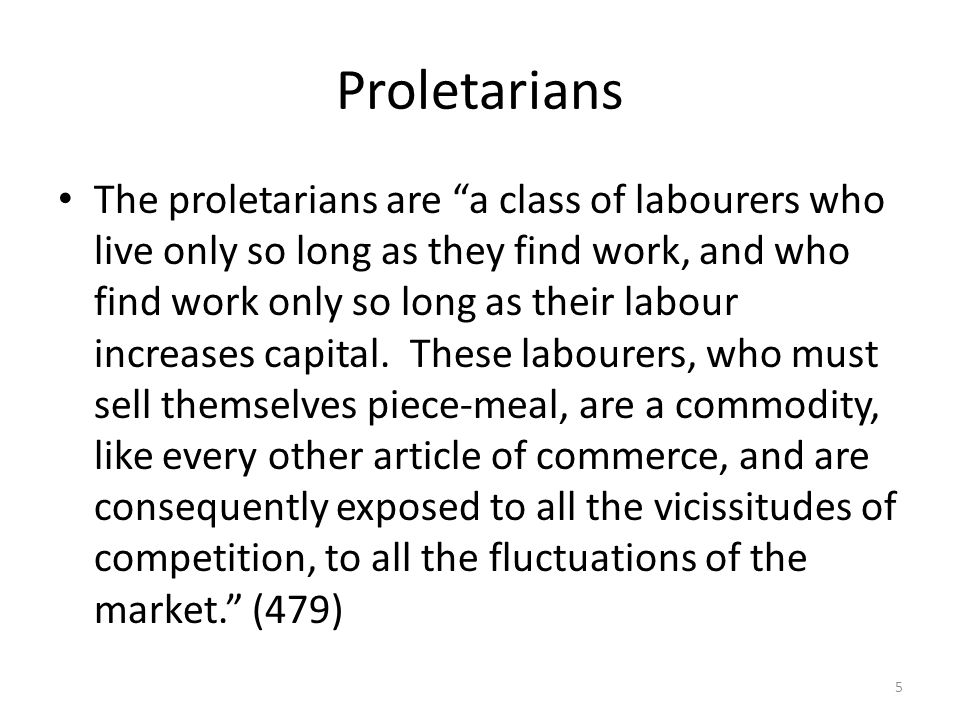 Proletarians The proletarians are a class of labourers who live only so long as they find work, and who find work only so long as their labour increases capital.