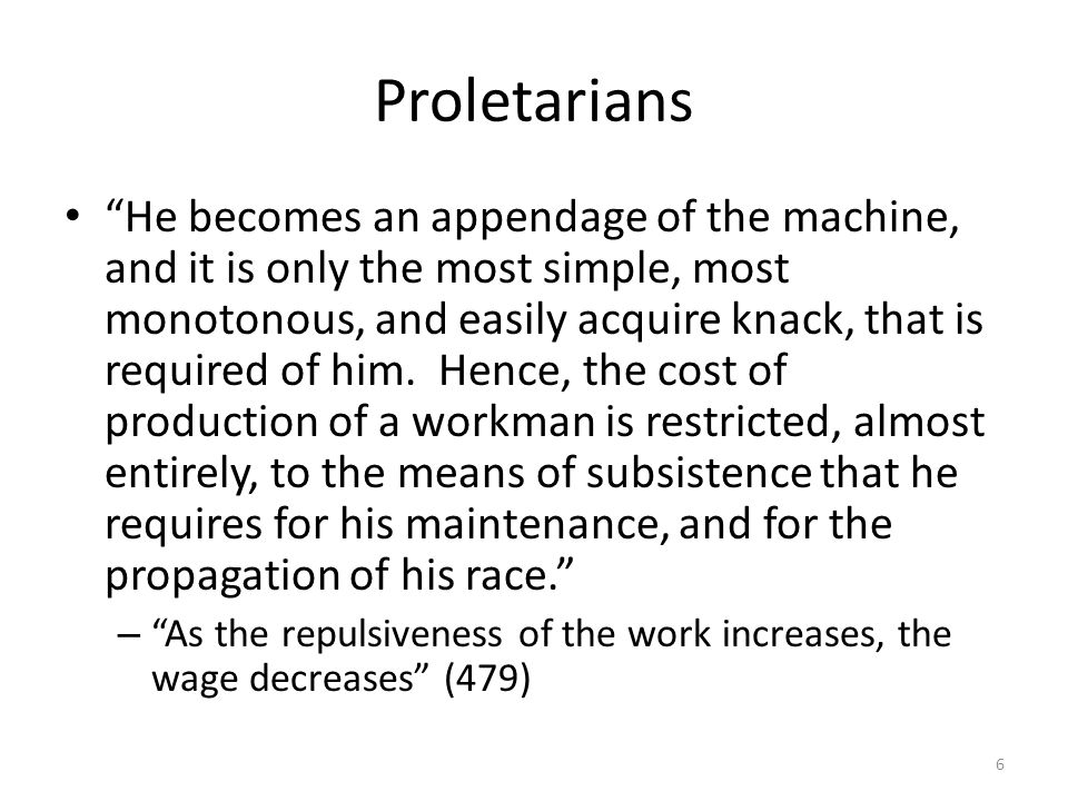 Proletarians He becomes an appendage of the machine, and it is only the most simple, most monotonous, and easily acquire knack, that is required of him.