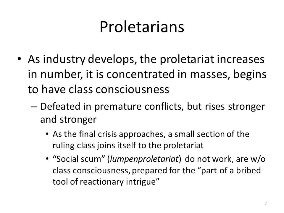 Proletarians As industry develops, the proletariat increases in number, it is concentrated in masses, begins to have class consciousness – Defeated in premature conflicts, but rises stronger and stronger As the final crisis approaches, a small section of the ruling class joins itself to the proletariat Social scum (lumpenproletariat) do not work, are w/o class consciousness, prepared for the part of a bribed tool of reactionary intrigue 7