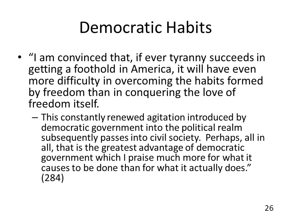 Democratic Habits I am convinced that, if ever tyranny succeeds in getting a foothold in America, it will have even more difficulty in overcoming the