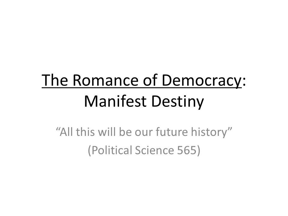 The Romance of Democracy: Manifest Destiny All this will be our future history (Political Science 565)