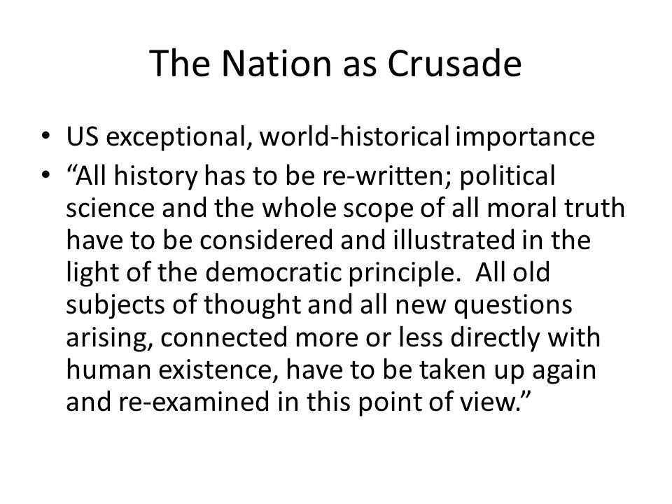 The Nation as Crusade US exceptional, world-historical importance All history has to be re-written; political science and the whole scope of all moral truth have to be considered and illustrated in the light of the democratic principle.