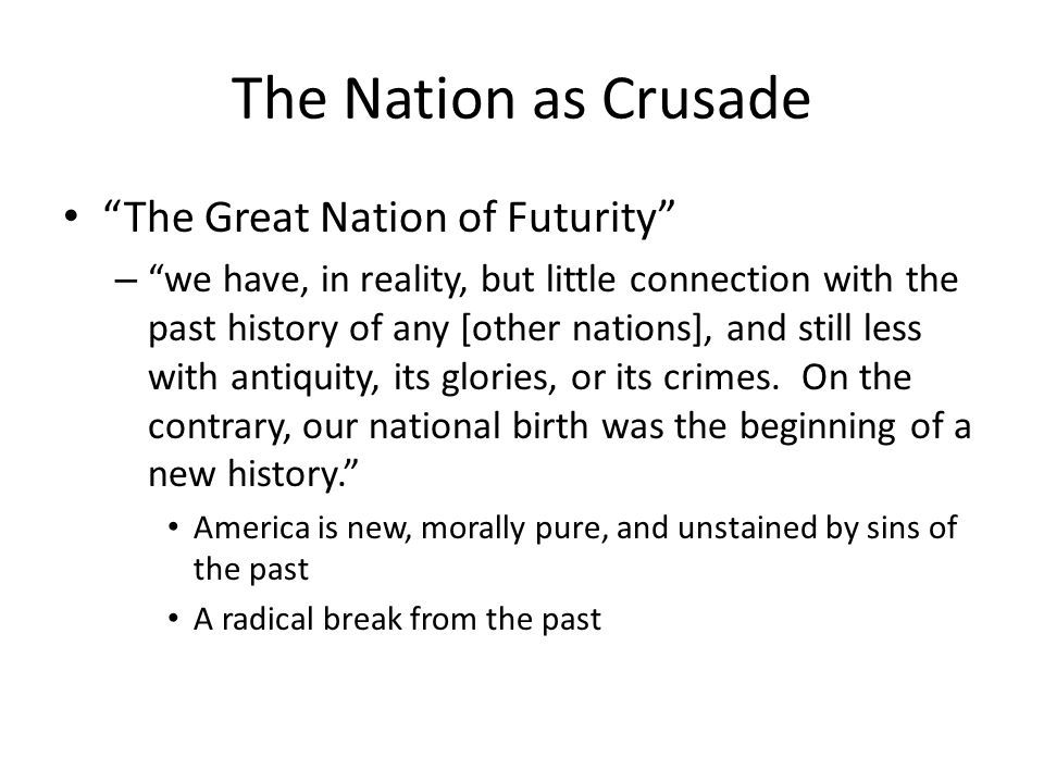 The Nation as Crusade The Great Nation of Futurity – we have, in reality, but little connection with the past history of any [other nations], and still less with antiquity, its glories, or its crimes.