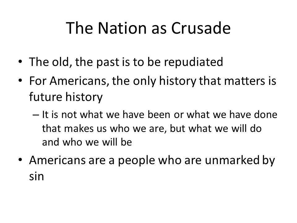 The Nation as Crusade The old, the past is to be repudiated For Americans, the only history that matters is future history – It is not what we have been or what we have done that makes us who we are, but what we will do and who we will be Americans are a people who are unmarked by sin