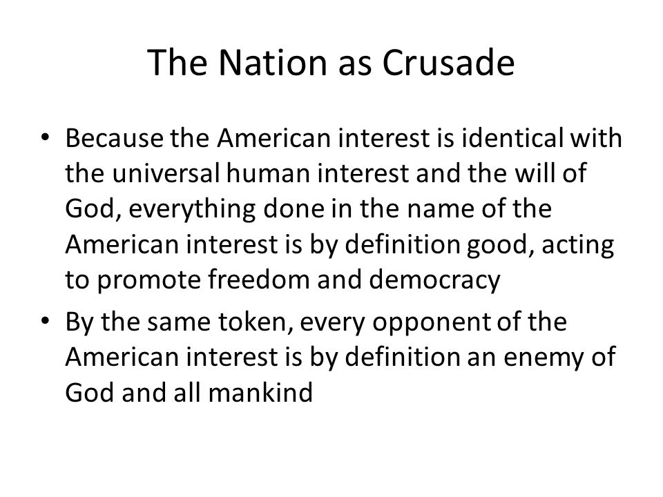 The Nation as Crusade Because the American interest is identical with the universal human interest and the will of God, everything done in the name of the American interest is by definition good, acting to promote freedom and democracy By the same token, every opponent of the American interest is by definition an enemy of God and all mankind