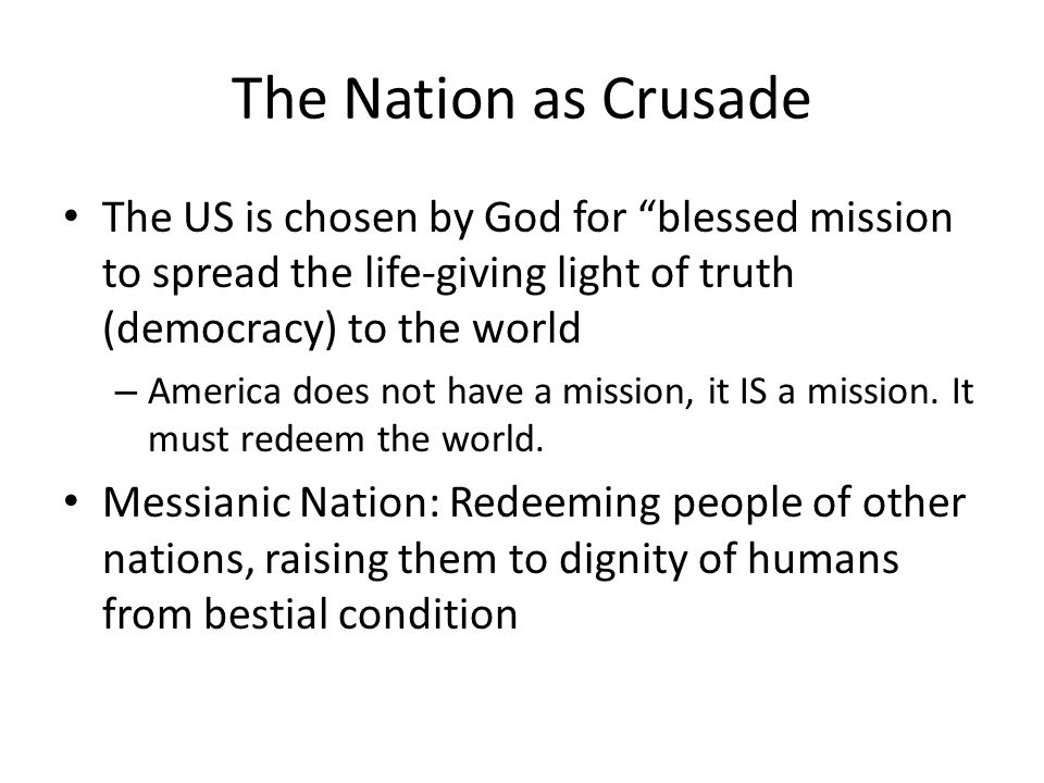 The Nation as Crusade The US is chosen by God for blessed mission to spread the life-giving light of truth (democracy) to the world – America does not have a mission, it IS a mission.
