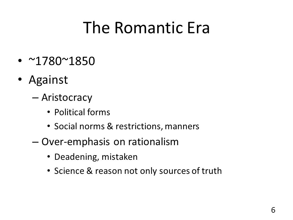 The Romantic Era ~1780~1850 Against – Aristocracy Political forms Social norms & restrictions, manners – Over-emphasis on rationalism Deadening, mistaken Science & reason not only sources of truth 6