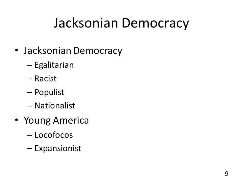 Jacksonian Democracy – Egalitarian – Racist – Populist – Nationalist Young America – Locofocos – Expansionist 9